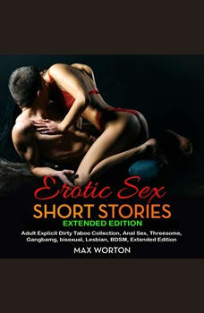 Erotic Sex Short Stories Extended Edition: Adult Explicit Dirty Taboo Collection, Anal Sex, Threesome, Gangbang, Lesbian, BDSM, Extended Edition, max worton