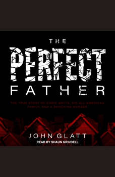 The Perfect Father: The True Story of Chris Watts, His All-American Family, and a Shocking Murder, John Glatt