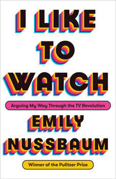 I Like to Watch: Arguing My Way Through the TV Revolution, Emily Nussbaum
