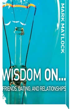 Wisdom On ... Friends, Dating, and Relationships, Mark Matlock