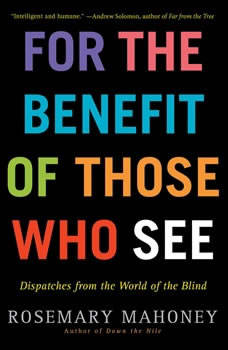 For the Benefit of Those Who See: Dispatches from the World of the Blind, Rosemary Mahoney