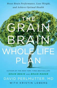 The Grain Brain Whole Life Plan: Boost Brain Performance, Lose Weight, and Achieve Optimal Health Boost Brain Performance, Lose Weight, and Achieve Optimal Health, Perlmutter MD