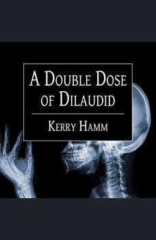 A Double Dose of Dilaudid: Real Stories from a Small-Town ER, Kerry Hamm