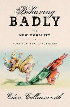 Behaving Badly: The New Morality in Politics, Sex, and Business, Eden Collinsworth