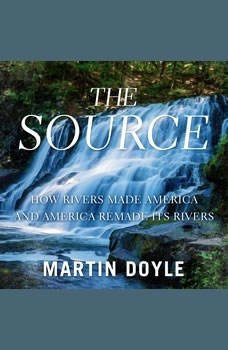 The Source: How Rivers Made America and America Remade Its Rivers, Martin Doyle