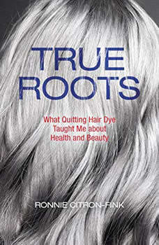 True Roots: What Quitting Hair Dye Taught Me about Health and Beauty What Quitting Hair Dye Taught Me about Health and Beauty, Ronnie Citron-Fink