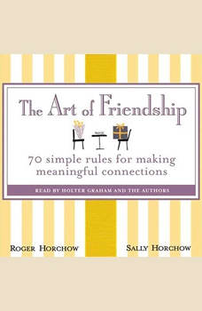 The Art of Friendship: 70 Simple Rules for Making Meaningful Connections, Roger Horchow