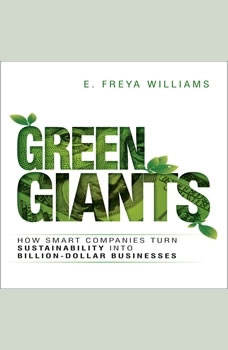 Green Giants: How Smart Companies Turn Sustainability into Billion-Dollar Businesses How Smart Companies Turn Sustainability into Billion-Dollar Businesses, E. Freya Williams
