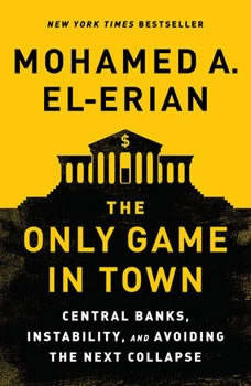 The Only Game in Town: Central Banks, Instability, and Avoiding the Next Collapse, Mohamed A. El-Erian