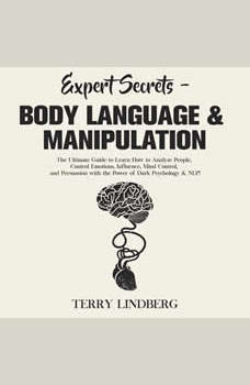 Expert Secrets � Body Language & Manipulation: The Ultimate Guide to Learn How to Analyze People, Control Emotions, Influence, Mind Control, and Persuasion with the Power of Dark Psychology & NLP!, Terry Lindberg