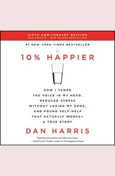 10% Happier Revised Edition: How I Tamed the Voice in My Head, Reduced Stress Without Losing My Edge, and Found Self-Help That Actually Works--A True Story, Dan Harris
