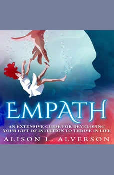 EMPATH: An Extensive Guide For Developing Your Gift Of Intuition To Thrive In Life, Alison L. Alverson