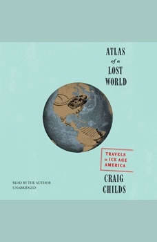 Atlas of a Lost World: Travels in Ice Age America Travels in Ice Age America, Craig Childs