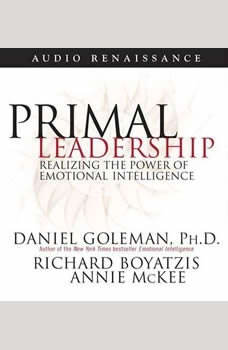 Primal Leadership: Realizing the Power of Emotional Intelligence Realizing the Power of Emotional Intelligence, Prof. Daniel Goleman, Ph.D.
