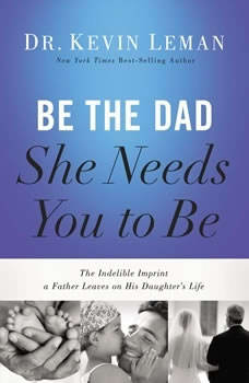 Be the Dad She Needs You to Be: The Indelible Imprint a Father Leaves on His Daughter's Life The Indelible Imprint a Father Leaves on His Daughter's Life, Kevin Leman