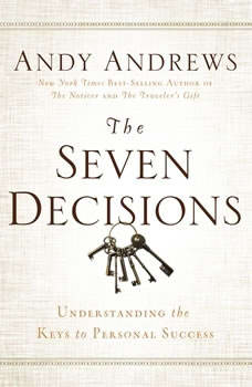 The Seven Decisions: Understanding the Keys to Personal Success Understanding the Keys to Personal Success, Andy Andrews