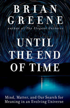 Until the End of Time: Mind, Matter, and Our Search for Meaning in an Evolving Universe, Brian Greene