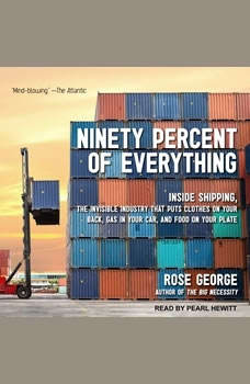Ninety Percent of Everything: Inside Shipping, the Invisible Industry That Puts Clothes on Your Back, Gas in Your Car, and Food on Your Plate, Rose George