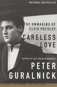 Careless Love: The Unmaking of Elvis Presley, Peter Guralnick