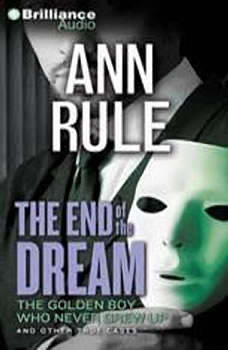 The End of the Dream: The Golden Boy Who Never Grew Up and Other True Cases, Ann Rule
