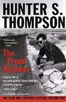 The Proud Highway: Saga of a Desperate Southern Gentleman, 19551967 Saga of a Desperate Southern Gentleman, 19551967, Hunter S. Thompson