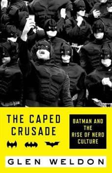 The Caped Crusade: Batman and the Rise of Nerd Culture, Glen Weldon