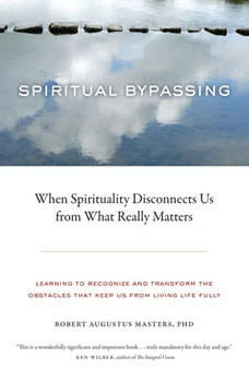 Spiritual Bypassing: When Spirituality Disconnects Us from What Really Matters When Spirituality Disconnects Us from What Really Matters, Robert Augustus Masters, Ph.D.