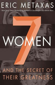 Seven Women: And the Secret of Their Greatness And the Secret of Their Greatness, Eric Metaxas