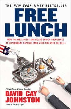 Free Lunch: How the Wealthiest Americans Enrich Themselves at Government Expense (and StickY ou with the Bill) How the Wealthiest Americans Enrich Themselves at Government Expense (and StickY ou with the Bill), David Cay Johnston