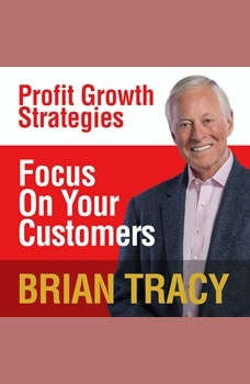 Focus on Your Customer: Profit Growth Strategies, Brian Tracy