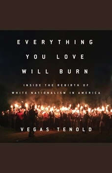 Everything You Love Will Burn: Inside the Rebirth of White Nationalism in America Inside the Rebirth of White Nationalism in America, Vegas Tenold