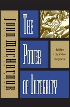 The Power of Integrity: Building a Life Without Compromise, John MacArthur