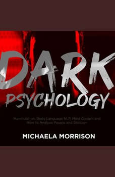 DARK PSYCHOLOGY: Manipulation, Body Language NLP, Mind Control and How to Analyze People and Stoicism, Michaela Morrison