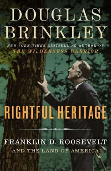 Rightful Heritage: Franklin D. Roosevelt and the Land of America, Douglas Brinkley