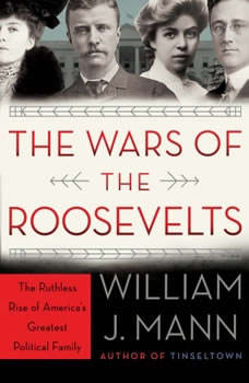 The Wars of the Roosevelts: The Ruthless Rise of America's Greatest Political Family, William J. Mann