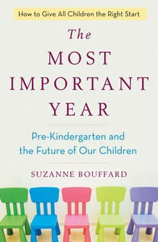 The Most Important Year: Pre-Kindergarten and the Future of Our Children, Suzanne Bouffard