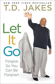 Let It Go: Forgive So You Can Be Forgiven, T.D. Jakes