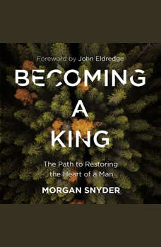 Becoming a King: The Path to Restoring the Heart of a Man, Morgan Snyder