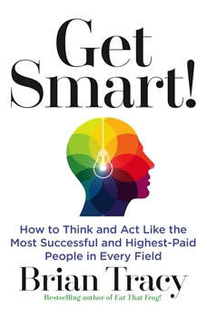 Get Smart: How to Think and Act Like the Most Successful and Highest-Paid People in Every Field, Brian Tracy