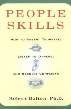 People Skills: How to Assert Yourself, Listen to Others, and Resolve Conflicts How to Assert Yourself, Listen to Others, and Resolve Conflicts, Robert Bolton