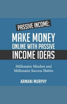 Passive Income: Make Money Online With Passive Income Ideas - Millionaire Mindset and Millionaire Success Habits, Armani Murphy