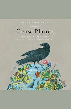 Crow Planet: Essential Wisdom from the Urban Wilderness, Lyanda Lynn Haupt