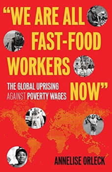 We Are All Fast-Food Workers Now: The Global Uprising Against Poverty Wages The Global Uprising Against Poverty Wages, Annelise Orleck