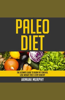 Paleo Diet: The Ultimate Guide to Burn Fat Forever, Lose Weight Fast & Stay Healthy, Armani Murphy