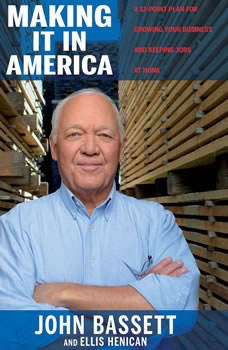 Making It in America: A 12-Point Plan for Growing Your Business and Keeping Jobs at Home, John Bassett