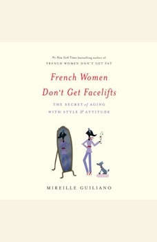 French Women Don't Get Facelifts: The Secret of Aging with Style & Attitude The Secret of Aging with Style & Attitude, Mireille Guiliano