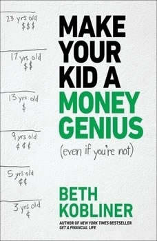 Make Your Kid A Money Genius (Even If You're Not): A Parents' Guide for Kids 3 to 23, Beth Kobliner