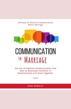 Communication in Marriage: The Art of Positive Communication and How to Overcome Conflicts in Relationships and Grow Together, Rina Mcnally