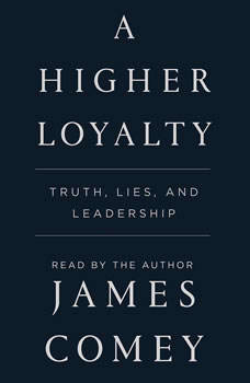 A Higher Loyalty: Truth, Lies, and Leadership, James Comey