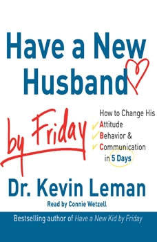 Have a New Husband by Friday: How to Change His Attitude, Behavior & Communication in 5 Days, Kevin Leman